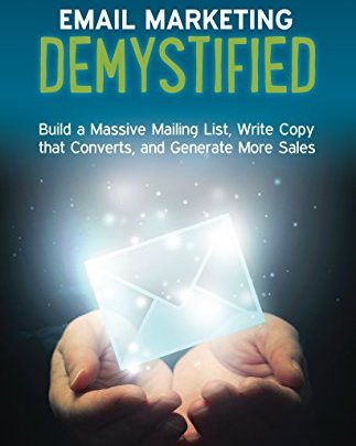 Email Marketing Demystified: Build a Massive Mailing List...